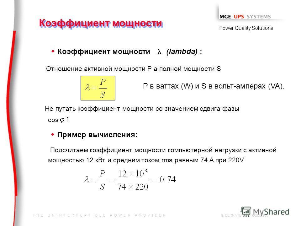T H E U N I N T E R R U P T I B L E P O W E R P R O V I D E R Power Quality Solutions S. BERNARD - OCTOBER 2001 Коэффициент мощности w Коэффициент мощности (lambda) : Отношение активной мощности P а полной мощности S P в ваттах (W) и S в вольт-ампера