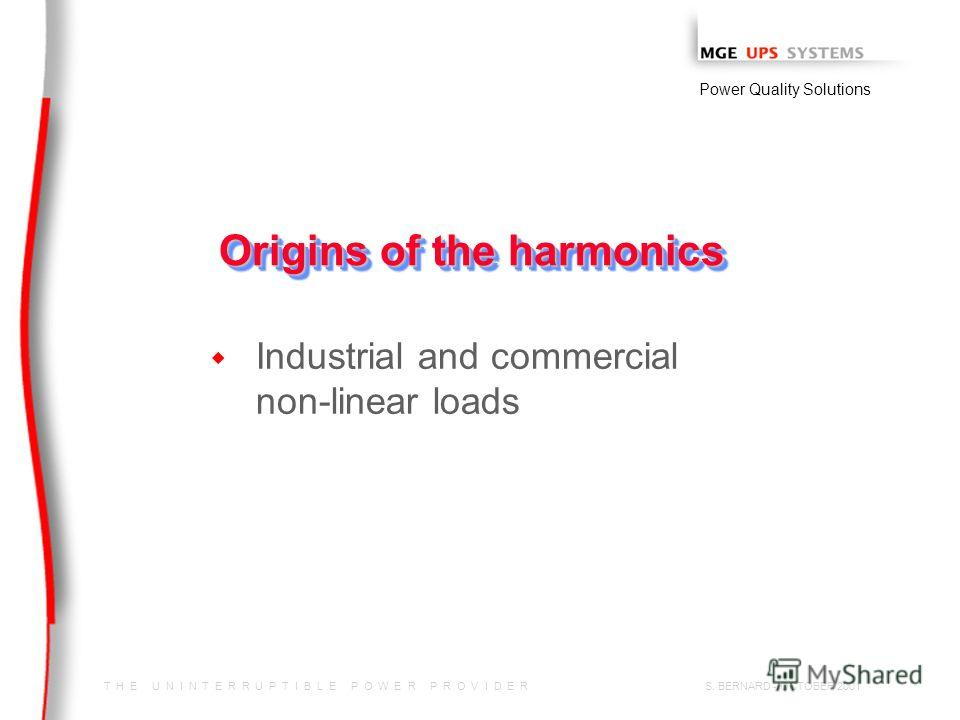 T H E U N I N T E R R U P T I B L E P O W E R P R O V I D E R Power Quality Solutions S. BERNARD - OCTOBER 2001 Origins of the harmonics w Industrial and commercial non-linear loads