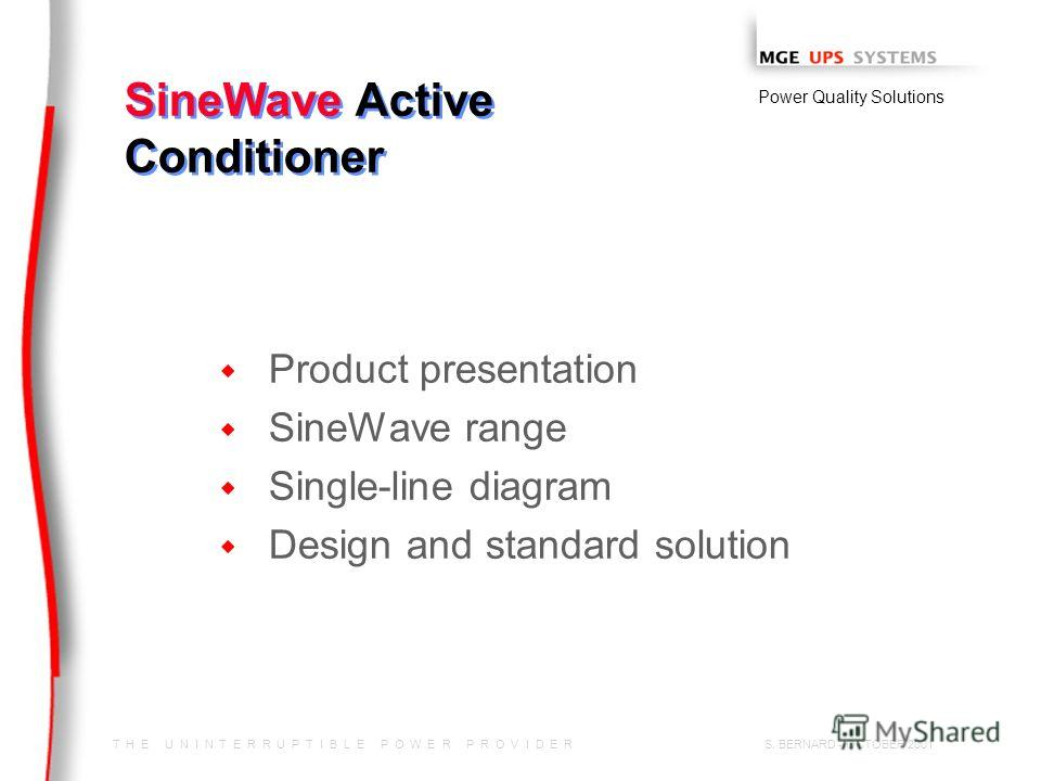 T H E U N I N T E R R U P T I B L E P O W E R P R O V I D E R Power Quality Solutions S. BERNARD - OCTOBER 2001 SineWave Active Conditioner w w Product presentation w w SineWave range w w Single-line diagram w w Design and standard solution