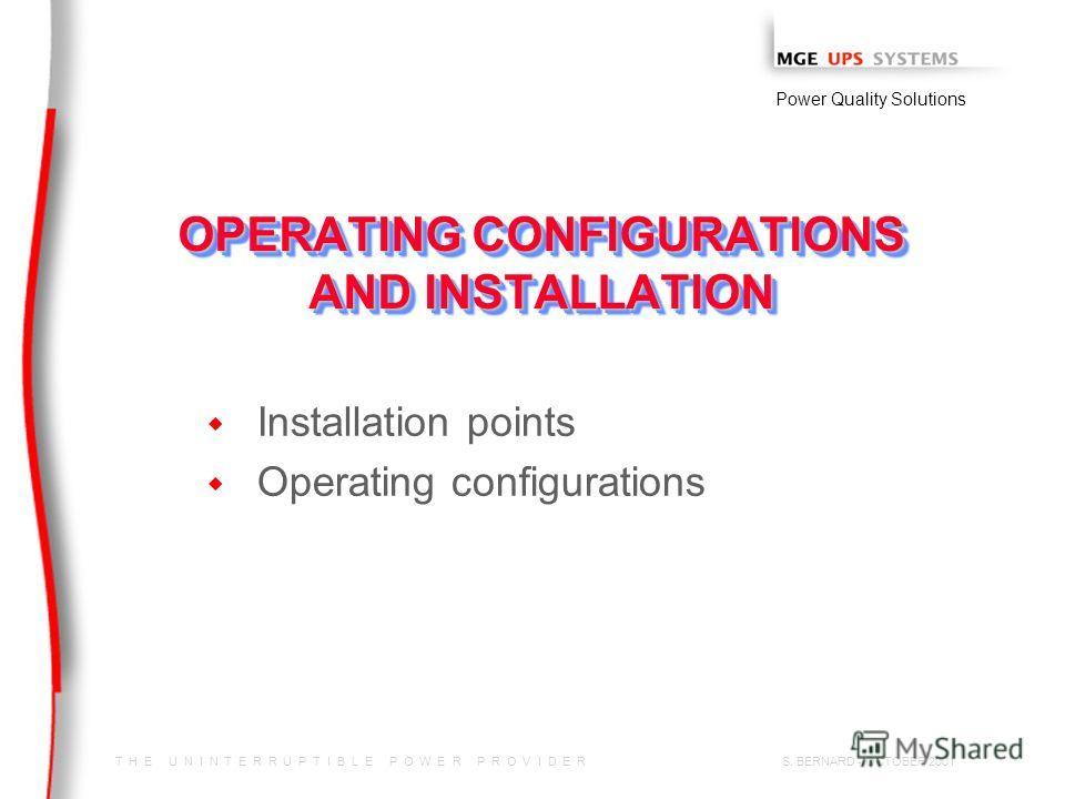 T H E U N I N T E R R U P T I B L E P O W E R P R O V I D E R Power Quality Solutions S. BERNARD - OCTOBER 2001 OPERATING CONFIGURATIONS AND INSTALLATION w w Installation points w w Operating configurations
