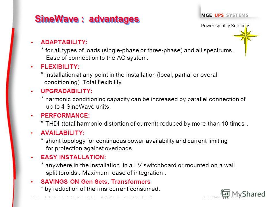 T H E U N I N T E R R U P T I B L E P O W E R P R O V I D E R Power Quality Solutions S. BERNARD - OCTOBER 2001 SineWave : advantages w w ADAPTABILITY: * for all types of loads (single-phase or three-phase) and all spectrums. Ease of connection to th