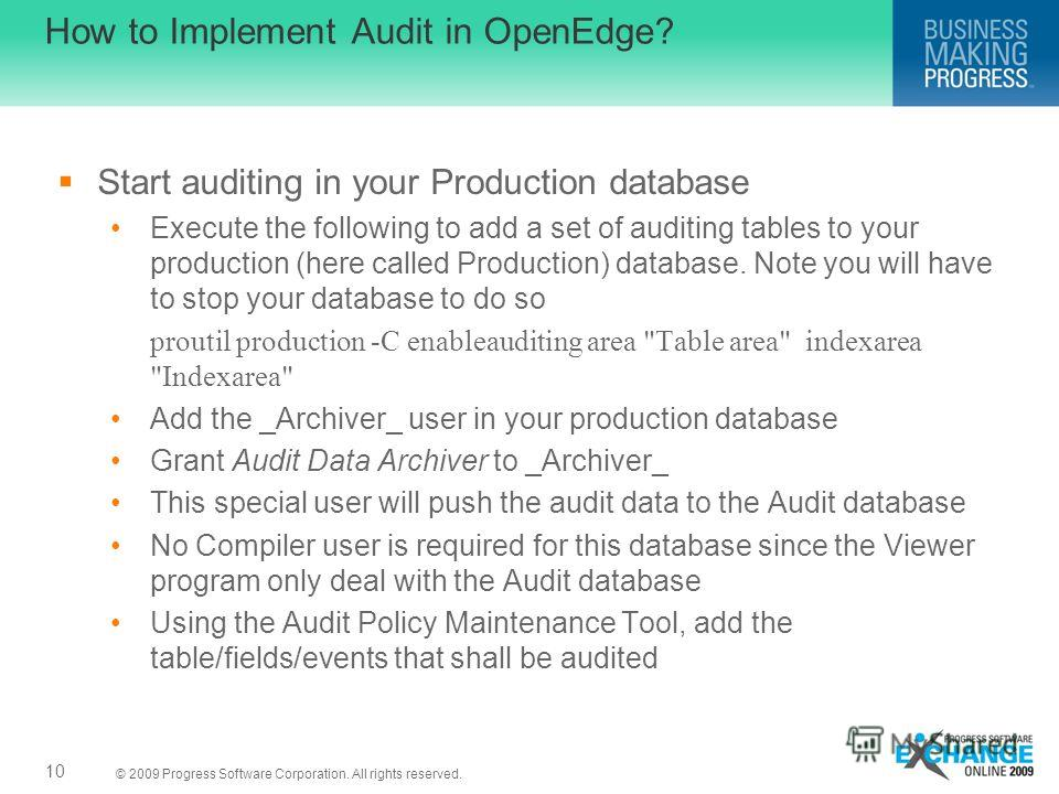 © 2009 Progress Software Corporation. All rights reserved. How to Implement Audit in OpenEdge? Start auditing in your Production database Execute the following to add a set of auditing tables to your production (here called Production) database. Note