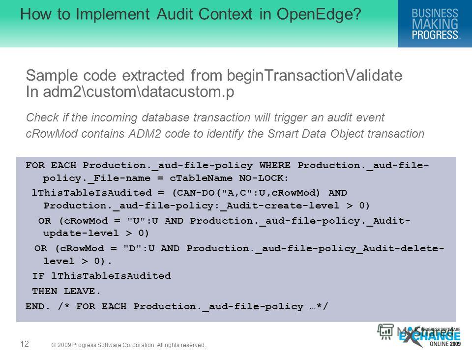 © 2009 Progress Software Corporation. All rights reserved. How to Implement Audit Context in OpenEdge? Sample code extracted from beginTransactionValidate In adm2\custom\datacustom.p Check if the incoming database transaction will trigger an audit ev