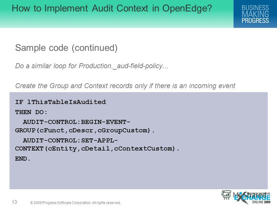 © 2009 Progress Software Corporation. All rights reserved. How to Implement Audit Context in OpenEdge? Sample code (continued) Do a similar loop for Production._aud-field-policy... Create the Group and Context records only if there is an incoming eve
