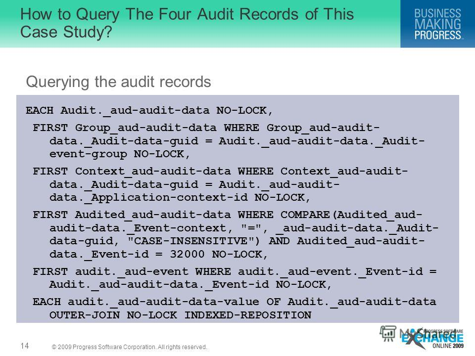 © 2009 Progress Software Corporation. All rights reserved. How to Query The Four Audit Records of This Case Study? Querying the audit records EACH Audit._aud-audit-data NO-LOCK, FIRST Group_aud-audit-data WHERE Group_aud-audit- data._Audit-data-guid