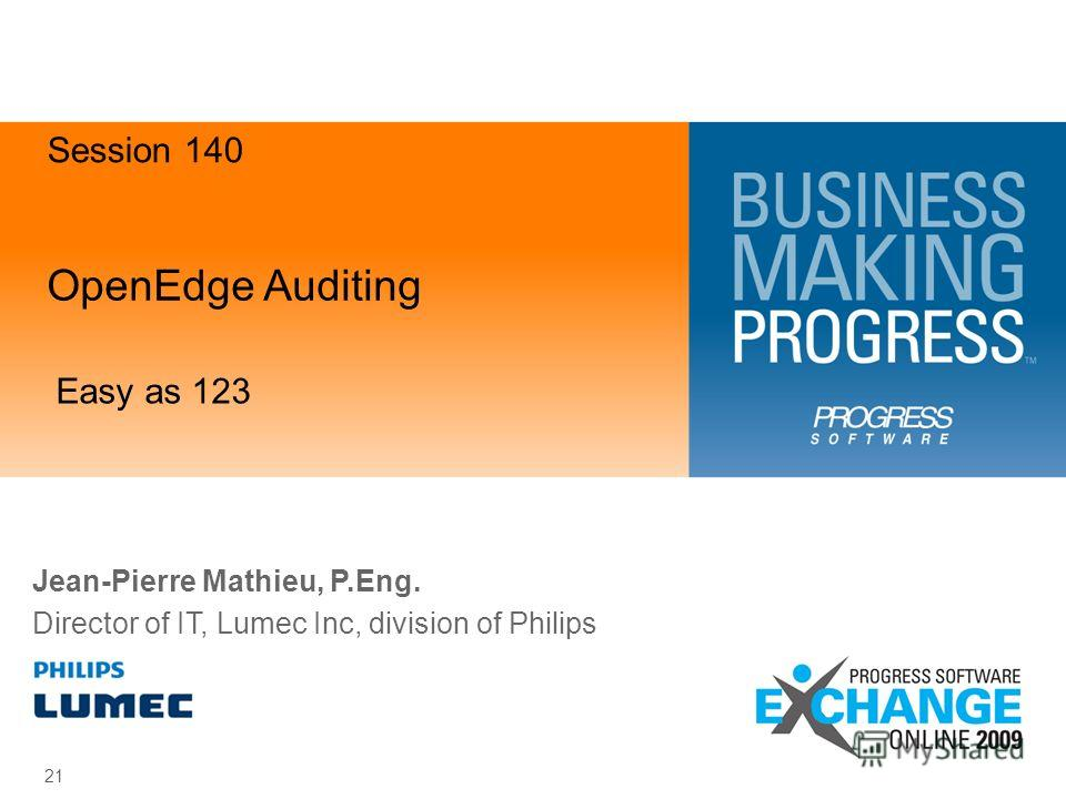 OpenEdge Auditing Easy as 123 21 Jean-Pierre Mathieu, P.Eng. Director of IT, Lumec Inc, division of Philips Session 140