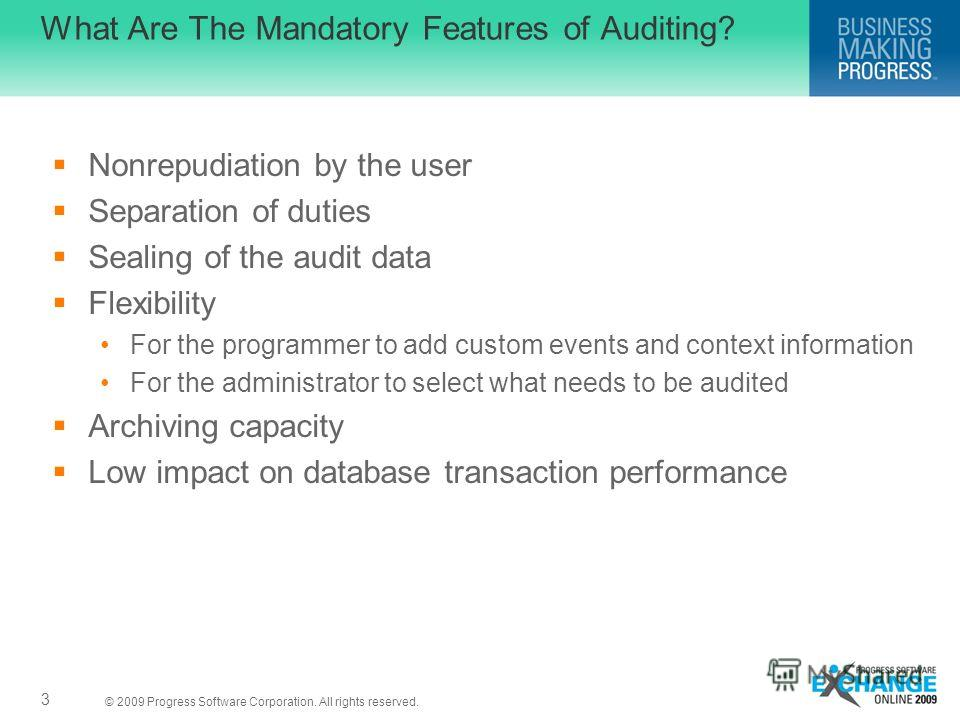 © 2009 Progress Software Corporation. All rights reserved. What Are The Mandatory Features of Auditing? Nonrepudiation by the user Separation of duties Sealing of the audit data Flexibility For the programmer to add custom events and context informat