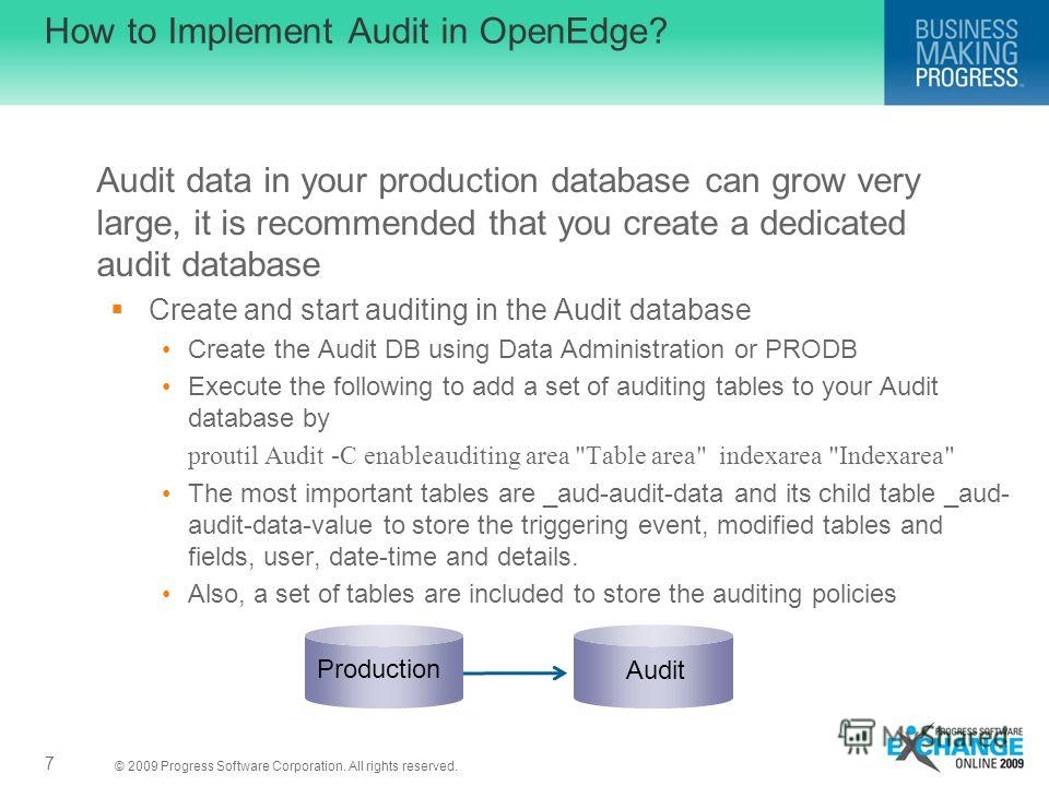 © 2009 Progress Software Corporation. All rights reserved. How to Implement Audit in OpenEdge? Audit data in your production database can grow very large, it is recommended that you create a dedicated audit database Create and start auditing in the A