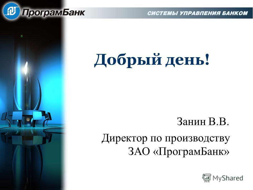 Добрый день! Занин В.В. Директор по производству ЗАО «Програм Банк»