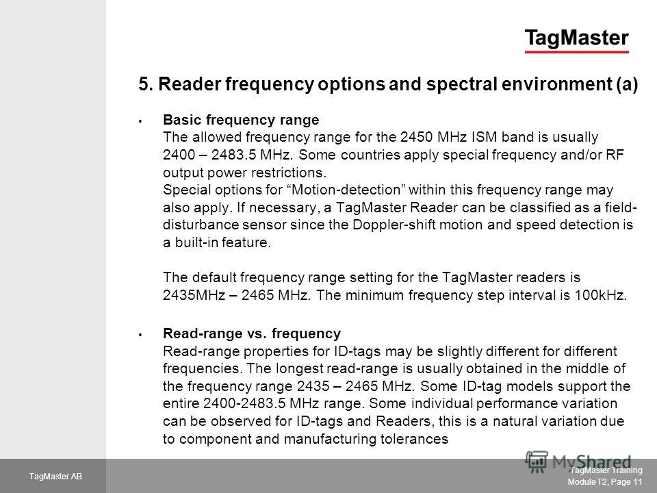 TagMaster Training Module T2, Page 11 TagMaster AB 5. Reader frequency options and spectral environment (a) Basic frequency range The allowed frequency range for the 2450 MHz ISM band is usually 2400 – 2483.5 MHz. Some countries apply special frequen