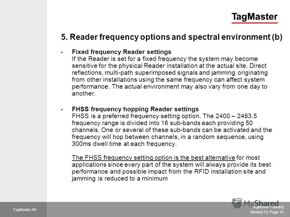 TagMaster Training Module T2, Page 12 TagMaster AB 5. Reader frequency options and spectral environment (b) Fixed frequency Reader settings If the Reader is set for a fixed frequency the system may become sensitive for the physical Reader installatio