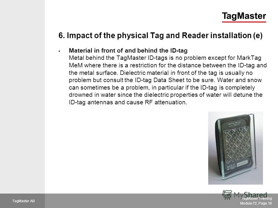 TagMaster Training Module T2, Page 18 TagMaster AB 6. Impact of the physical Tag and Reader installation (e) Material in front of and behind the ID-tag Metal behind the TagMaster ID-tags is no problem except for MarkTag MeM where there is a restricti