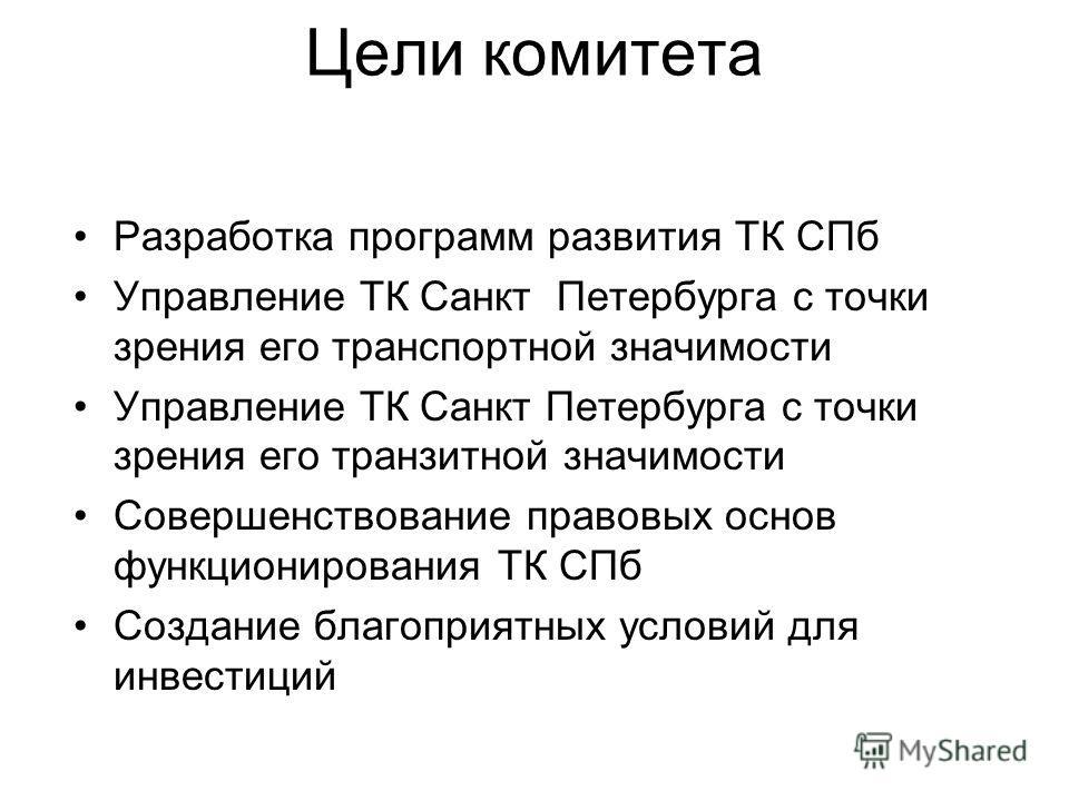 Цели комитета Разработка программ развития ТК СПб Управление ТК Санкт Петербурга с точки зрения его транспортной значимости Управление ТК Санкт Петербурга с точки зрения его транзитной значимости Совершенствование правовых основ функционирования ТК С