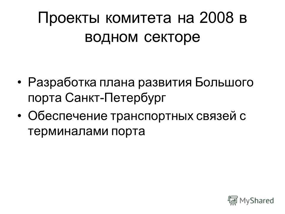 Проекты комитета на 2008 в водном секторе Разработка плана развития Большого порта Санкт-Петербург Обеспечение транспортных связей с терминалами порта