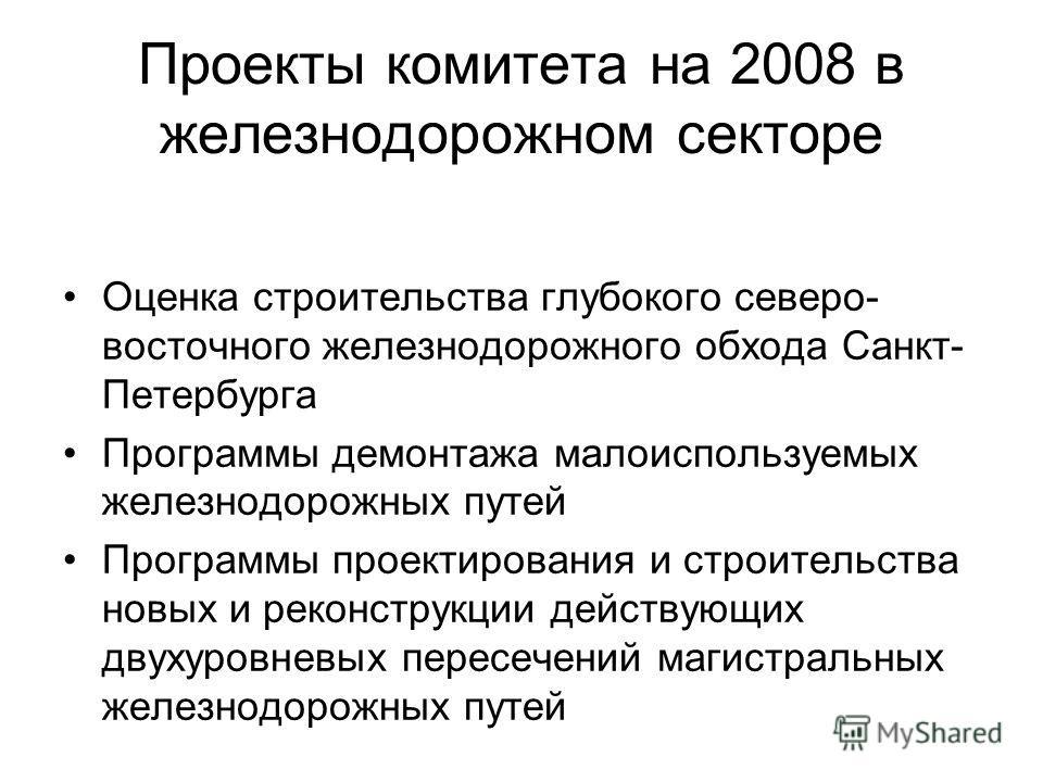 Проекты комитета на 2008 в железнодорожном секторе Оценка строительства глубокого северо- восточного железнодорожного обхода Санкт- Петербурга Программы демонтажа малоиспользуемых железнодорожных путей Программы проектирования и строительства новых и