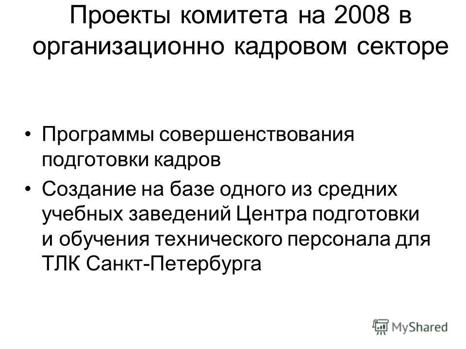 Проекты комитета на 2008 в организационно кадровом секторе Программы совершенствования подготовки кадров Создание на базе одного из средних учебных заведений Центра подготовки и обучения технического персонала для ТЛК Санкт-Петербурга