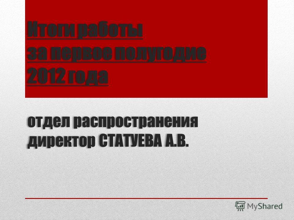 Итоги работы за первое полугодие 2012 года отдел распространения директор СТАТУЕВА А.В.