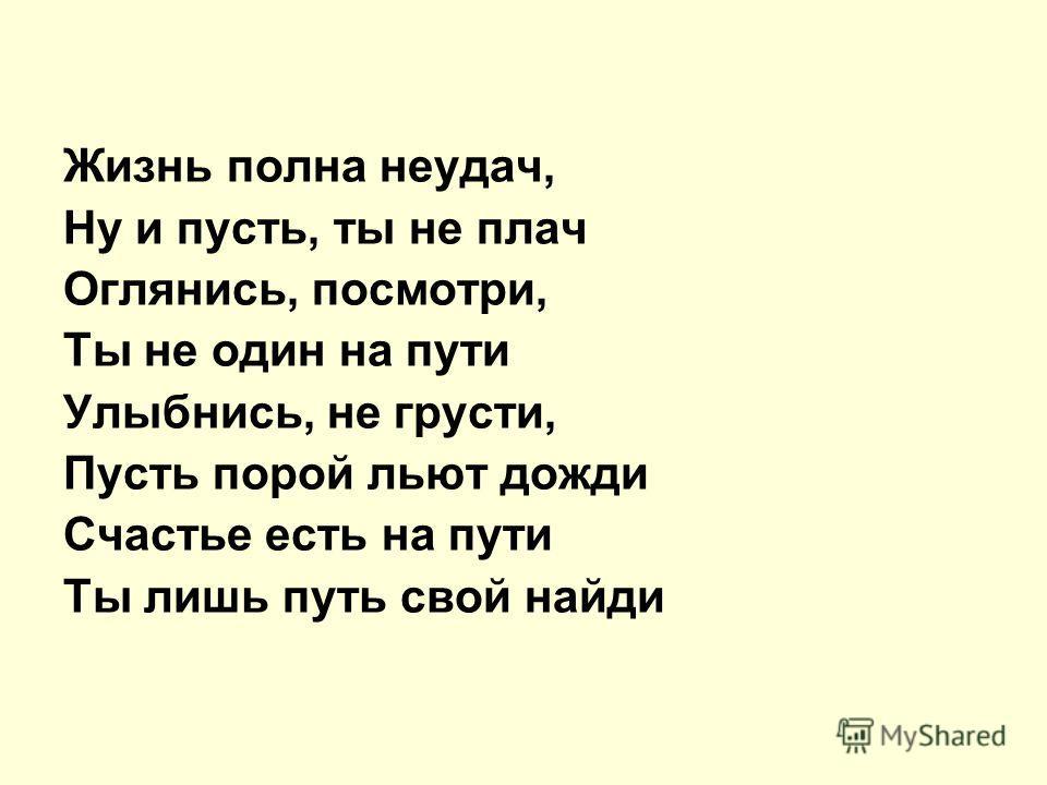 Жизнь полна неудач, Ну и пусть, ты не плач Оглянись, посмотри, Ты не один на пути Улыбнись, не грусти, Пусть порой льют дожди Счастье есть на пути Ты лишь путь свой найди