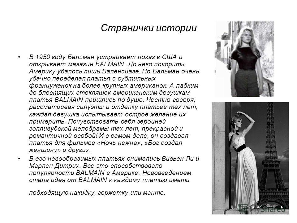 Странички истории В 1950 году Бальман устраивает показ в США и открывает магазин BALMAIN. До него покорить Америку удалось лишь Баленсиаге. Но Бальман очень удачно переделал платья с субтильных француженок на более крупных американок. А падким до бле