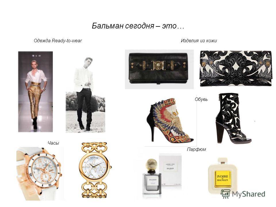 Бальман сегодня – это… Изделия из кожи Одежда Ready-to-wear Обувь Часы Парфюм