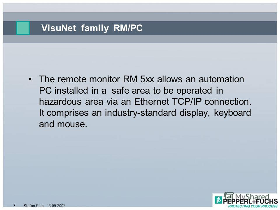 13.05.2007Stefan Sittel3 VisuNet family RM/PC The remote monitor RM 5xx allows an automation PC installed in a safe area to be operated in hazardous area via an Ethernet TCP/IP connection. It comprises an industry-standard display, keyboard and mouse