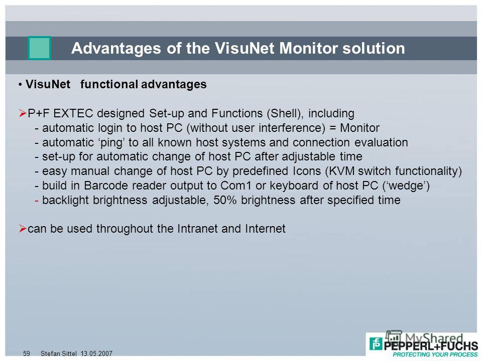 13.05.2007Stefan Sittel59 Advantages of the VisuNet Monitor solution VisuNet functional advantages P+F EXTEC designed Set-up and Functions (Shell), including - automatic login to host PC (without user interference) = Monitor - automatic ping to all k