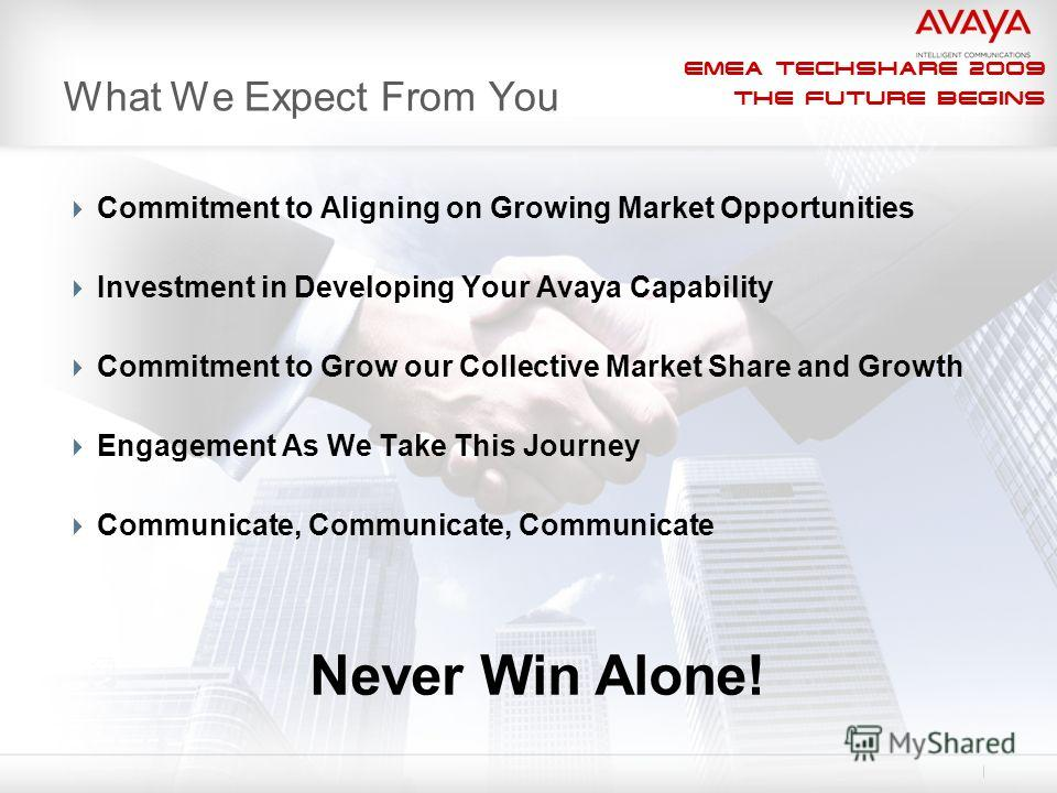 EMEA Techshare 2009 The Future Begins What We Expect From You Commitment to Aligning on Growing Market Opportunities Investment in Developing Your Avaya Capability Commitment to Grow our Collective Market Share and Growth Engagement As We Take This J