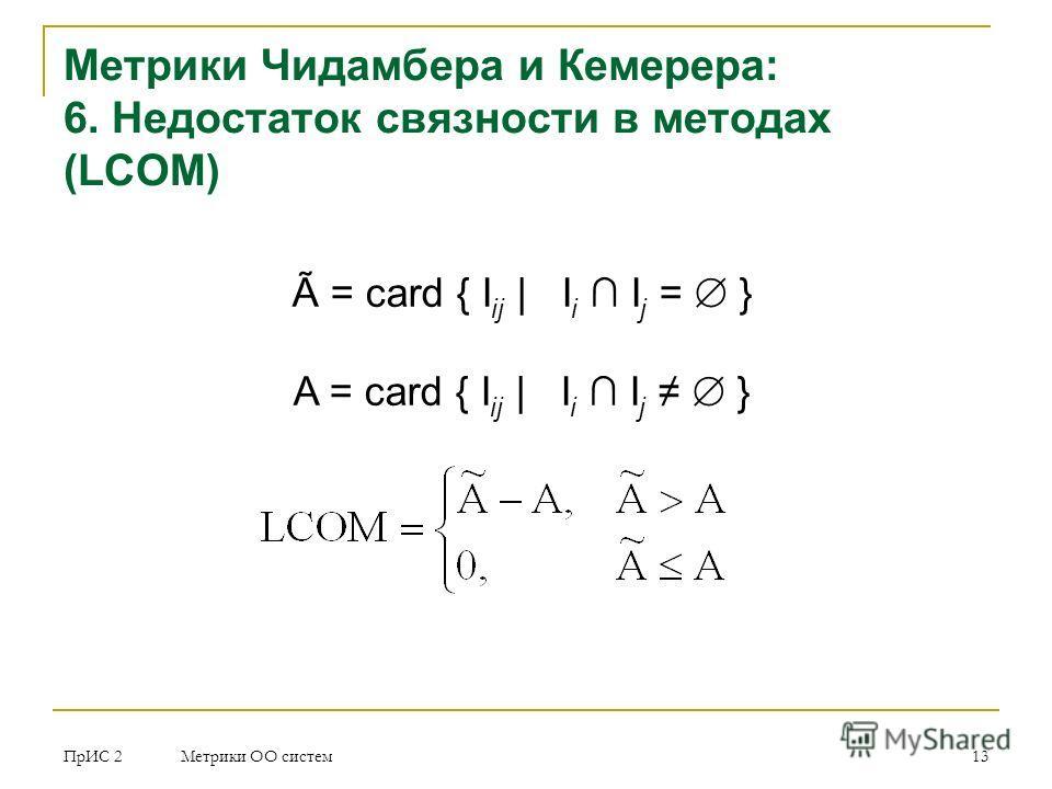 ПрИС 2 Метрики ОО систем 13 Метрики Чидамбера и Кемерера: 6. Недостаток связности в методах (LCOM) Ã = card { I ij | I i I j = } A = card { I ij | I i I j }