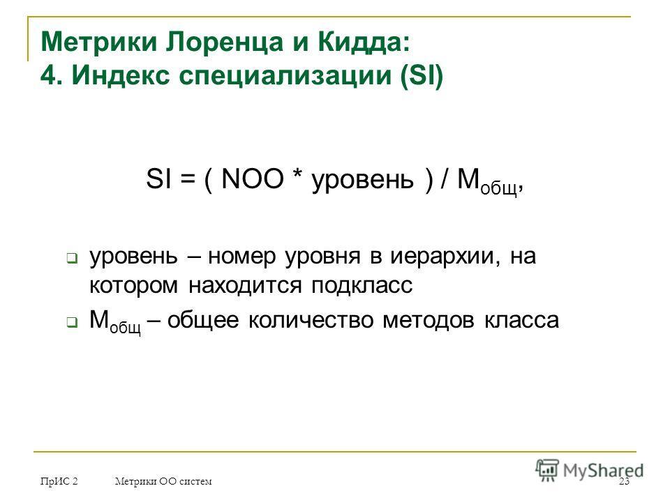 ПрИС 2 Метрики ОО систем 23 Метрики Лоренца и Кидда: 4. Индекс специализации (SI) SI = ( NOO * уровень ) / М общ, уровень – номер уровня в иерархии, на котором находится подкласс М общ – общее количество методов класса