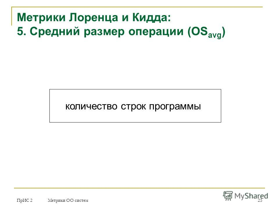 ПрИС 2 Метрики ОО систем 25 Метрики Лоренца и Кидда: 5. Средний размер операции (OS avg ) количество строк программы