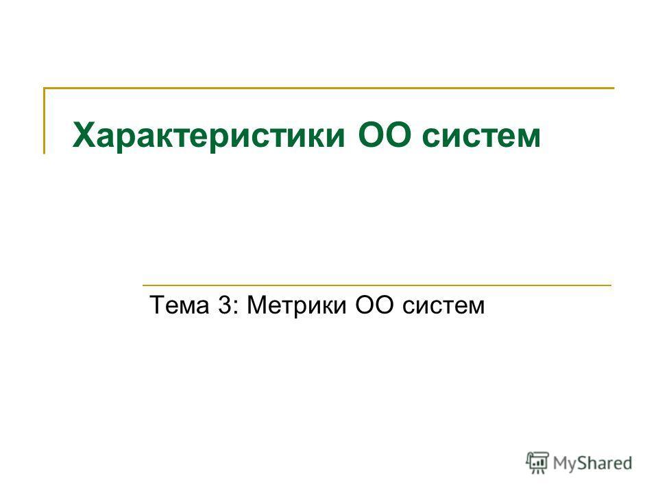 Характеристики ОО систем Тема 3: Метрики ОО систем