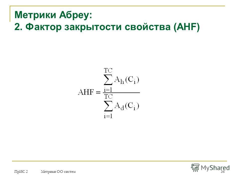 ПрИС 2 Метрики ОО систем 36 Метрики Абреу: 2. Фактор закрытости свойства (AHF)