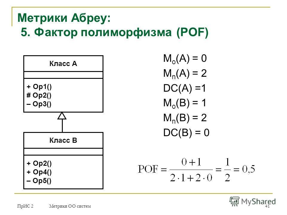 ПрИС 2 Метрики ОО систем 41 M o (A) = 0 M n (A) = 2 DC(A) =1 M o (B) = 1 M n (B) = 2 DC(B) = 0 Метрики Абреу: 5. Фактор полиморфизма (POF) Класс A + Op1() # Op2() – Op3() Класс В + Op2() + Op4() – Op5()