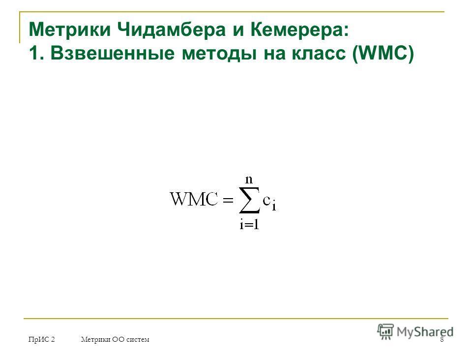 ПрИС 2 Метрики ОО систем 8 Метрики Чидамбера и Кемерера: 1. Взвешенные методы на класс (WMC)