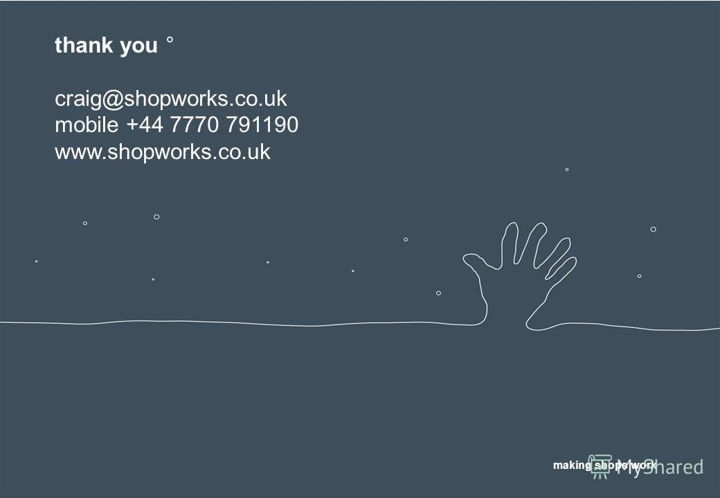 thank you ° craig@shopworks.co.uk mobile +44 7770 791190 www.shopworks.co.uk making shops work