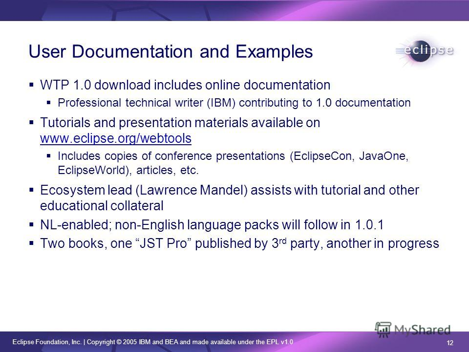 Eclipse Foundation, Inc.   Copyright © 2005 IBM and BEA and made available under the EPL v1.0 12 User Documentation and Examples WTP 1.0 download includes online documentation Professional technical writer (IBM) contributing to 1.0 documentation Tuto