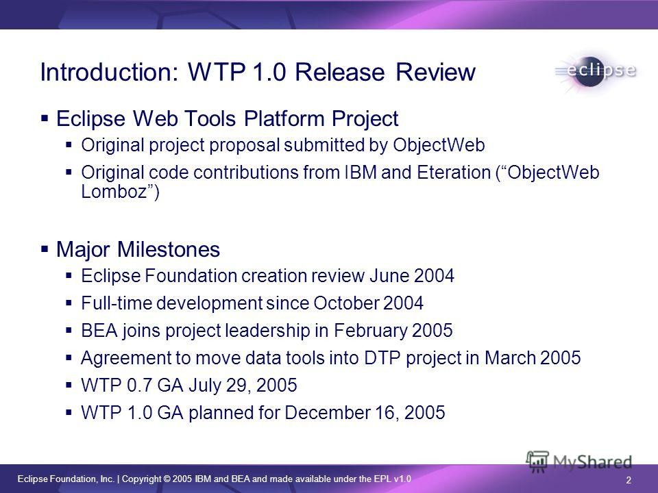 Eclipse Foundation, Inc. | Copyright © 2005 IBM and BEA and made available under the EPL v1.0 2 Introduction: WTP 1.0 Release Review Eclipse Web Tools Platform Project Original project proposal submitted by ObjectWeb Original code contributions from