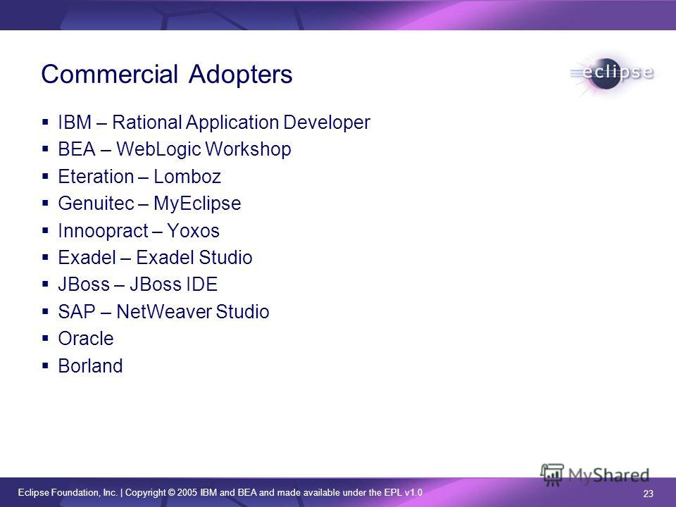 Eclipse Foundation, Inc.   Copyright © 2005 IBM and BEA and made available under the EPL v1.0 23 Commercial Adopters IBM – Rational Application Developer BEA – WebLogic Workshop Eteration – Lomboz Genuitec – MyEclipse Innoopract – Yoxos Exadel – Exad