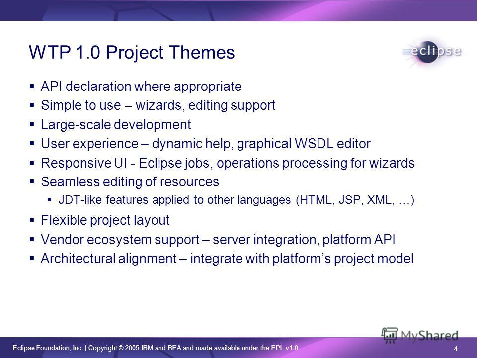 Eclipse Foundation, Inc. | Copyright © 2005 IBM and BEA and made available under the EPL v1.0 4 WTP 1.0 Project Themes API declaration where appropriate Simple to use – wizards, editing support Large-scale development User experience – dynamic help,