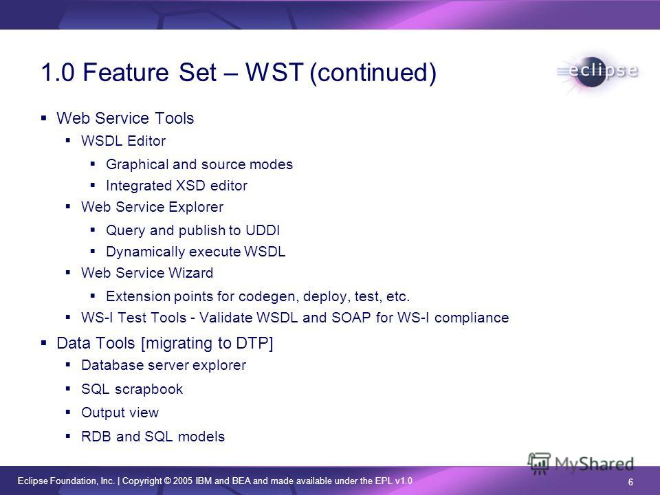 Eclipse Foundation, Inc.   Copyright © 2005 IBM and BEA and made available under the EPL v1.0 6 1.0 Feature Set – WST (continued) Web Service Tools WSDL Editor Graphical and source modes Integrated XSD editor Web Service Explorer Query and publish to