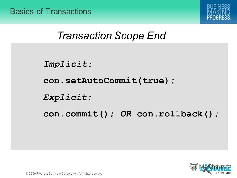 © 2009 Progress Software Corporation. All rights reserved. Basics of Transactions Transaction Scope End Implicit: con.setAutoCommit(true);Explicit: con.commit(); OR con.rollback();