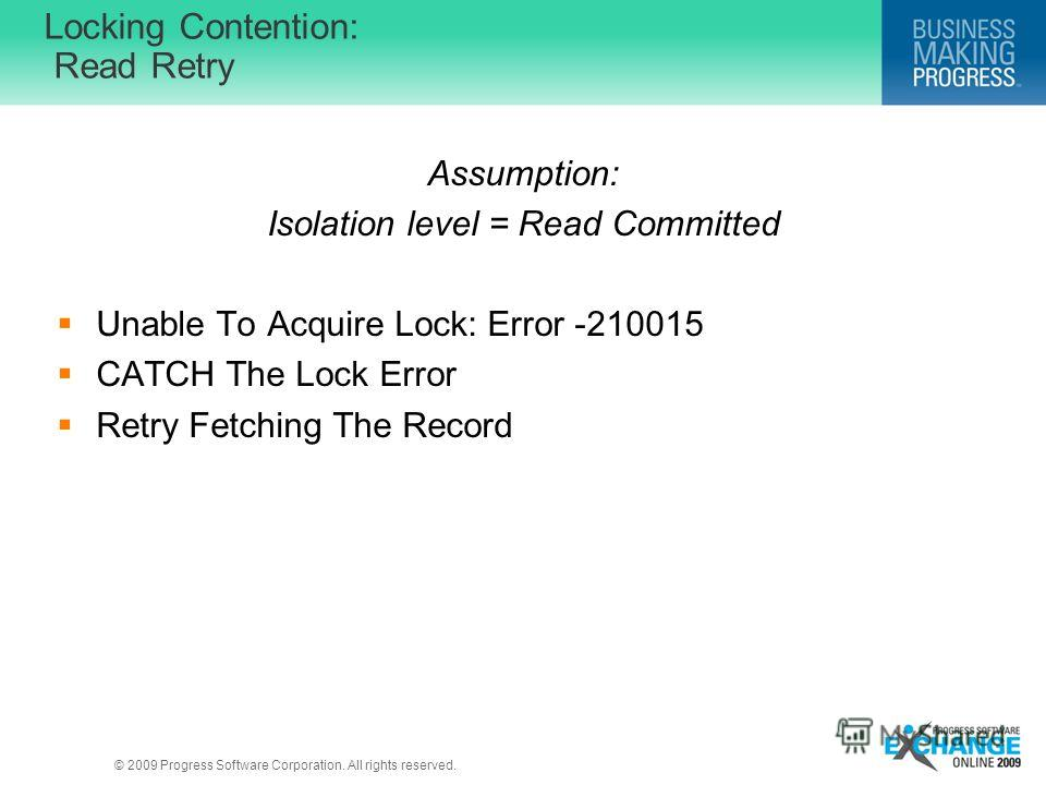 © 2009 Progress Software Corporation. All rights reserved. Locking Contention: Read Retry Assumption: Isolation level = Read Committed Unable To Acquire Lock: Error -210015 CATCH The Lock Error Retry Fetching The Record