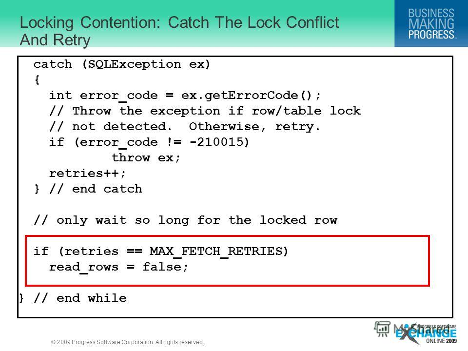 © 2009 Progress Software Corporation. All rights reserved. Locking Contention: Catch The Lock Conflict And Retry catch (SQLException ex) { int error_code = ex.getErrorCode(); // Throw the exception if row/table lock // not detected. Otherwise, retry.