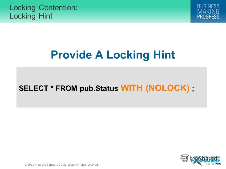 © 2009 Progress Software Corporation. All rights reserved. Locking Contention: Locking Hint Provide A Locking Hint SELECT * FROM pub.Status WITH (NOLOCK) ;