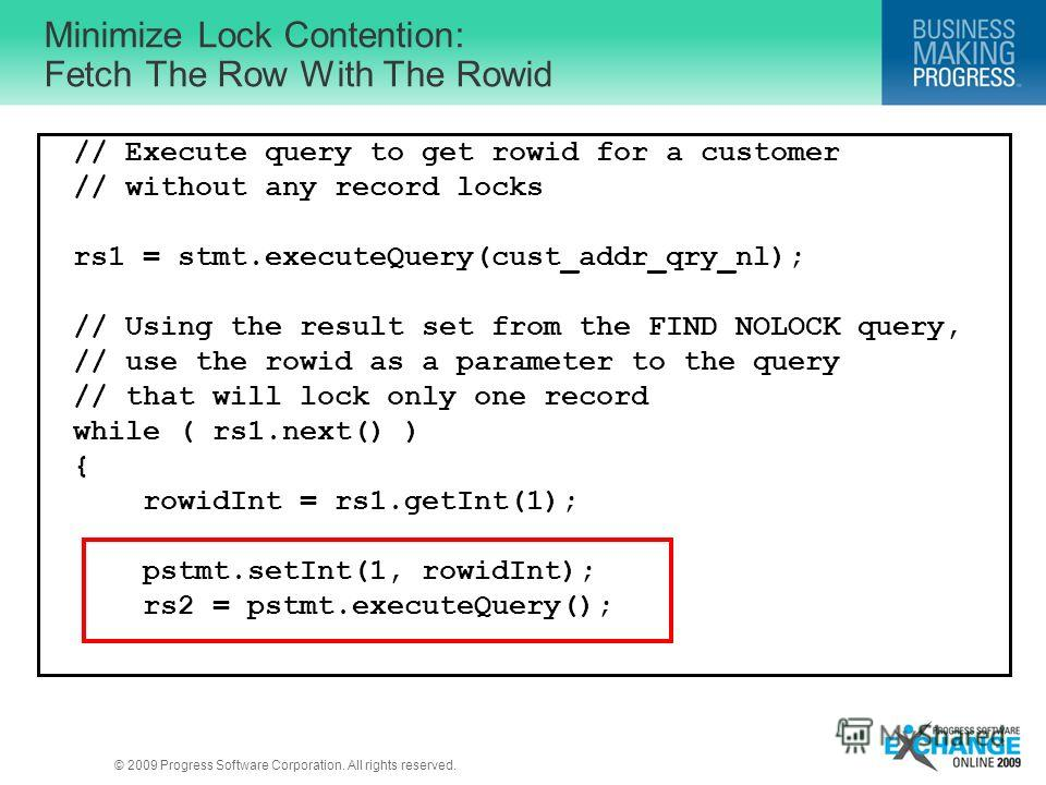 © 2009 Progress Software Corporation. All rights reserved. Minimize Lock Contention: Fetch The Row With The Rowid // Execute query to get rowid for a customer // without any record locks rs1 = stmt.executeQuery(cust_addr_qry_nl); // Using the result