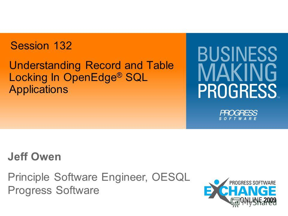 Understanding Record and Table Locking In OpenEdge ® SQL Applications Jeff Owen Principle Software Engineer, OESQL Progress Software Session 132
