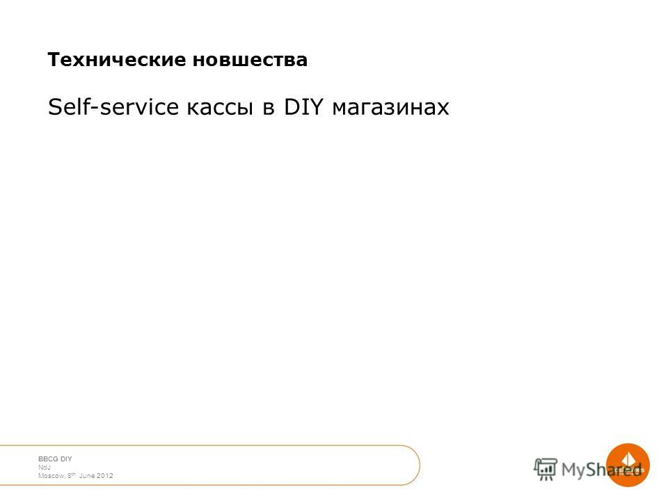 April 2012 Moscow Nico de Jong BBCG DIY NdJ Moscow, 8 th June 2012 Технические новшества Self-service кассы в DIY магазинах