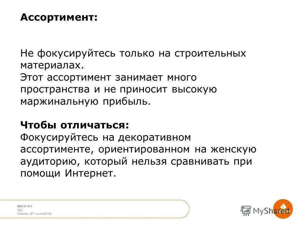 April 2012 Moscow Nico de Jong BBCG DIY NdJ Moscow, 8 th June 2012 Ассортимент: Не фокусируйтесь только на строительных материалах. Этот ассортимент занимает много пространства и не приносит высокую маржинальную прибыль. Чтобы отличаться: Фокусируйте