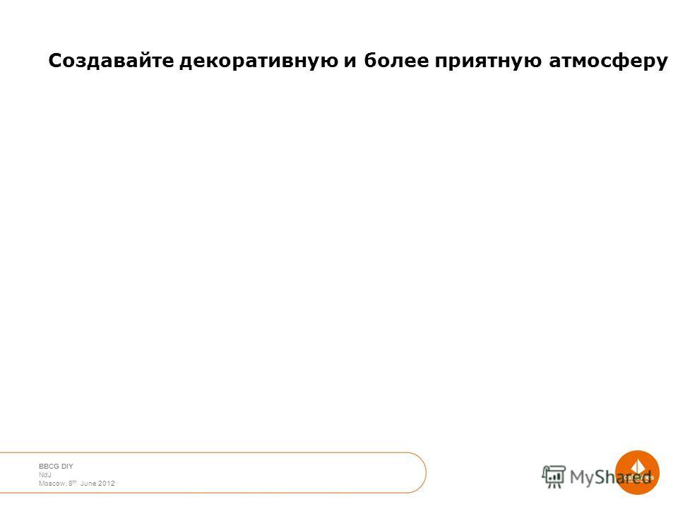 April 2012 Moscow Nico de Jong BBCG DIY NdJ Moscow, 8 th June 2012 Создавайте декоративную и более приятную атмосферу