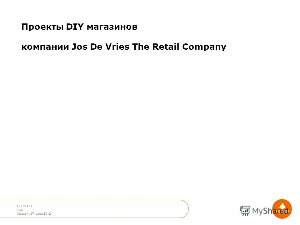 April 2012 Moscow Nico de Jong BBCG DIY NdJ Moscow, 8 th June 2012 Проекты DIY магазинов компании Jos De Vries The Retail Company